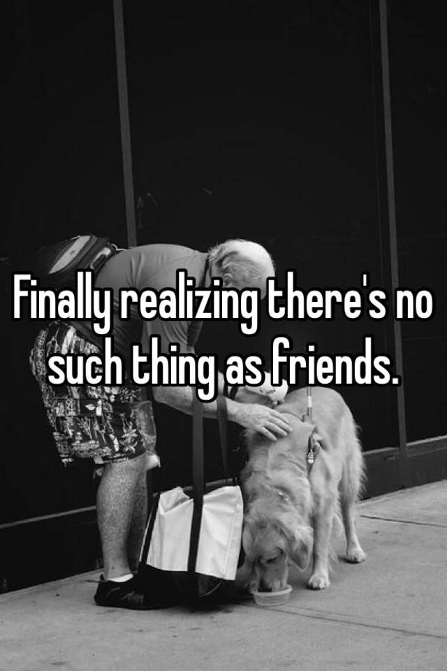 theres no such thing as friends