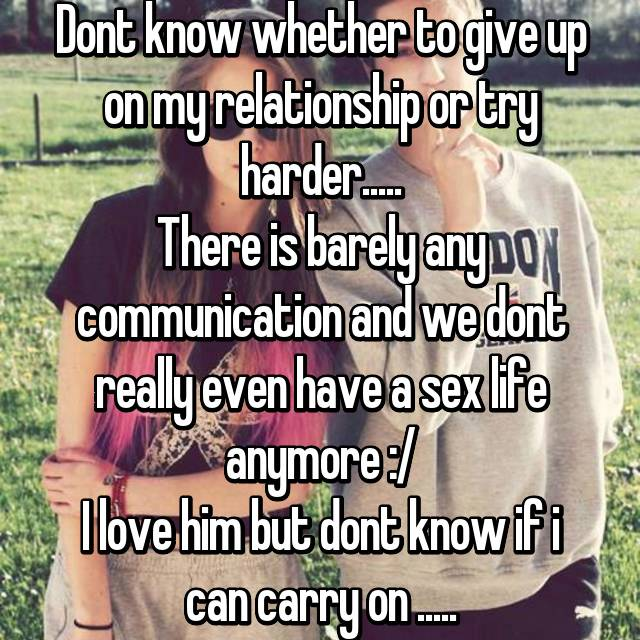 Dont know whether to give up on my relationship or try harder..... There is barely any communication and we dont really even have a sex life anymore :/ I love him but dont know if i can carry on .....