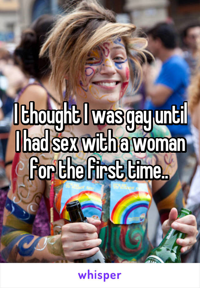I thought I was gay until I had sex with a woman for the first time..