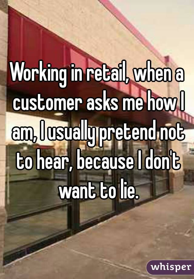 Working in retail, when a customer asks me how I am, I usually pretend not to hear, because I don't want to lie.