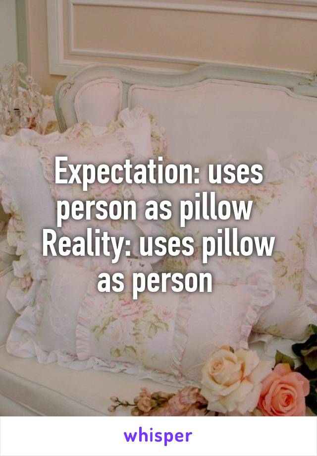 Expectation: uses person as pillow  Reality: uses pillow as person