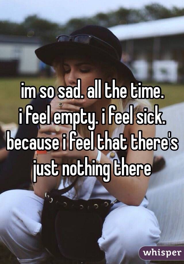 Im so sad all the time i feel empty i feel sick because i feel that im so sad all the time i feel empty i feel sick because i feel that thecheapjerseys Image collections