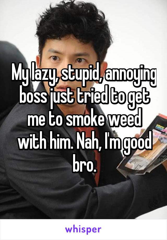 My lazy, stupid, annoying boss just tried to get me to smoke weed with him. Nah, I'm good bro.