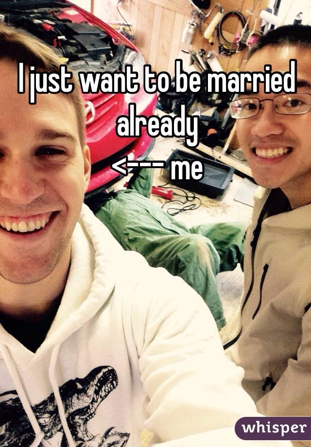 I just want to be married already <--- me