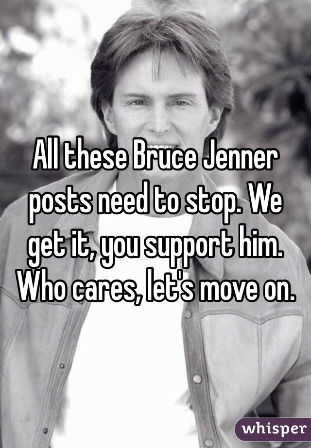 All these Bruce Jenner posts need to stop. We get it, you support him. Who cares, let's move on.