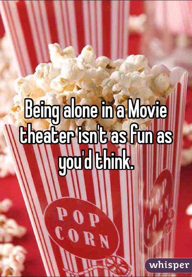 Being alone in a Movie theater isn't as fun as you'd think.