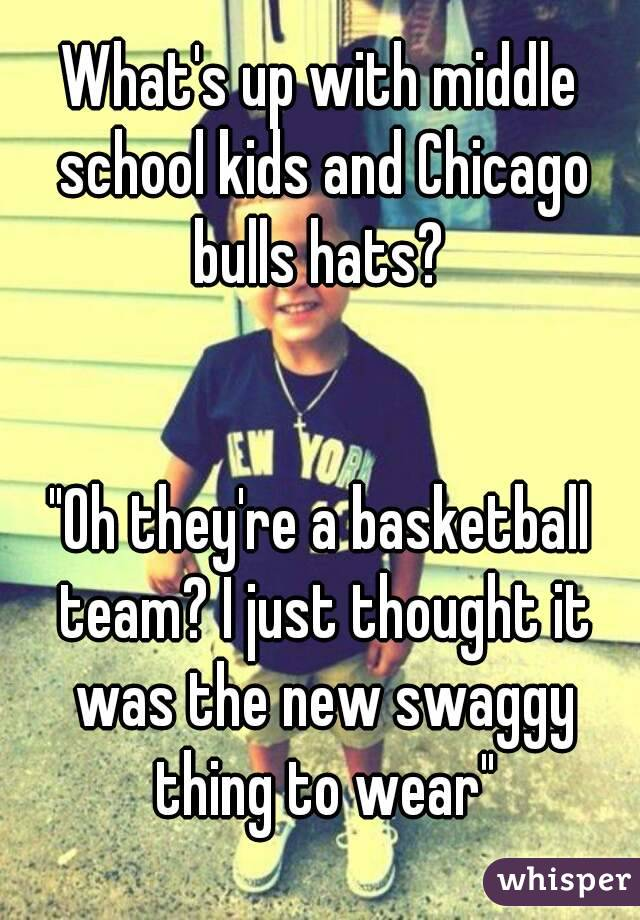 "What's up with middle school kids and Chicago bulls hats?    ""Oh they're a basketball team? I just thought it was the new swaggy thing to wear"""