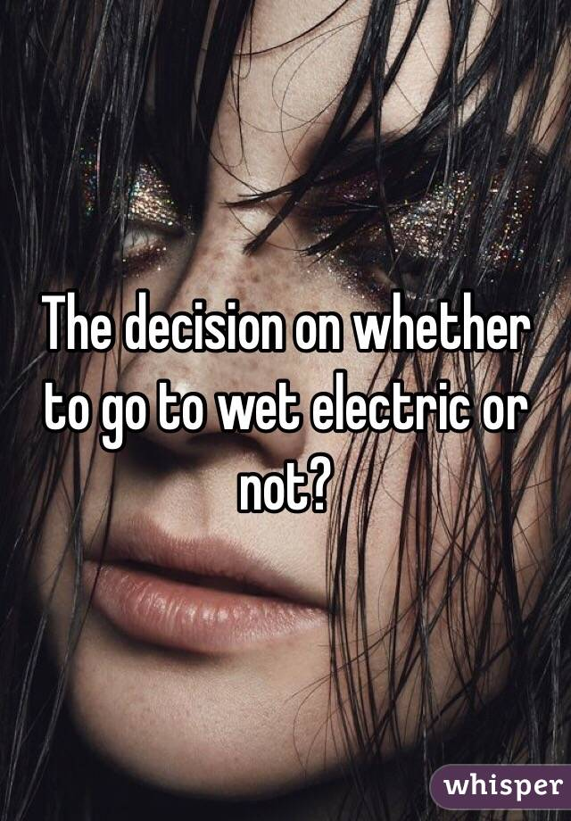 The decision on whether to go to wet electric or not?