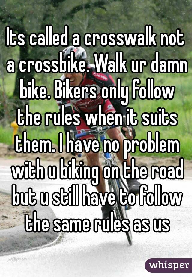 Its called a crosswalk not a crossbike. Walk ur damn bike. Bikers only follow the rules when it suits them. I have no problem with u biking on the road but u still have to follow the same rules as us