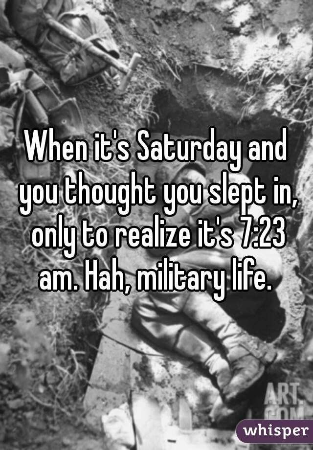 When it's Saturday and you thought you slept in, only to realize it's 7:23 am. Hah, military life.