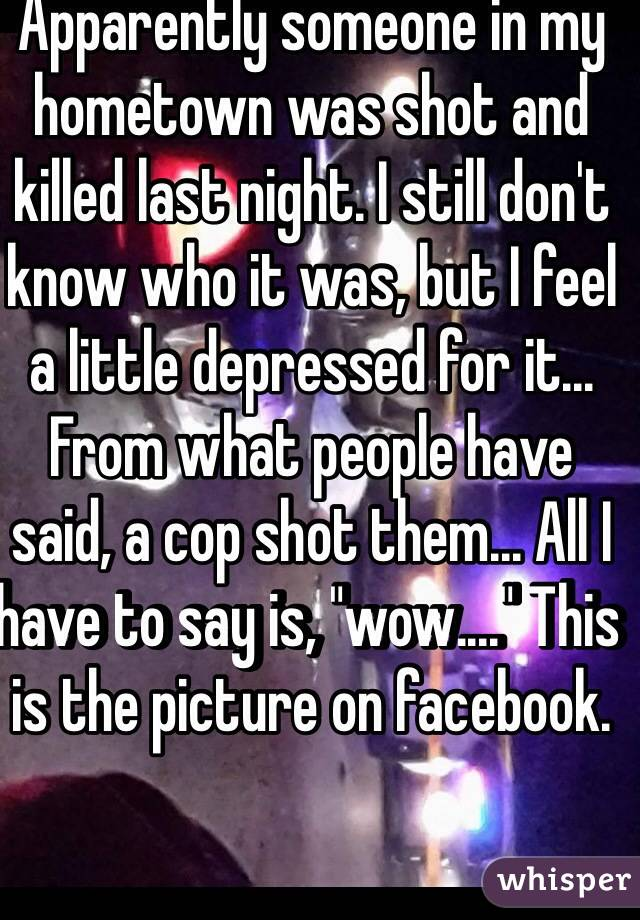 """Apparently someone in my hometown was shot and killed last night. I still don't know who it was, but I feel a little depressed for it... From what people have said, a cop shot them... All I have to say is, """"wow...."""" This is the picture on facebook."""