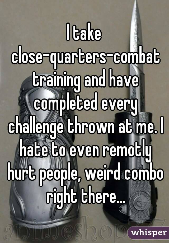 I take close-quarters-combat training and have completed every challenge thrown at me. I hate to even remotly hurt people, weird combo right there...