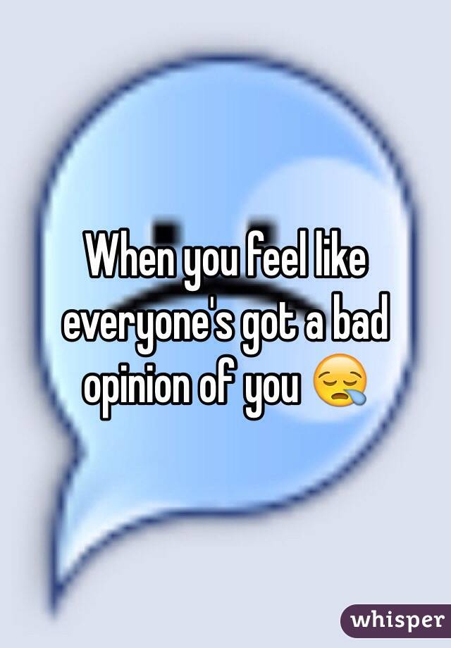 When you feel like everyone's got a bad opinion of you 😪