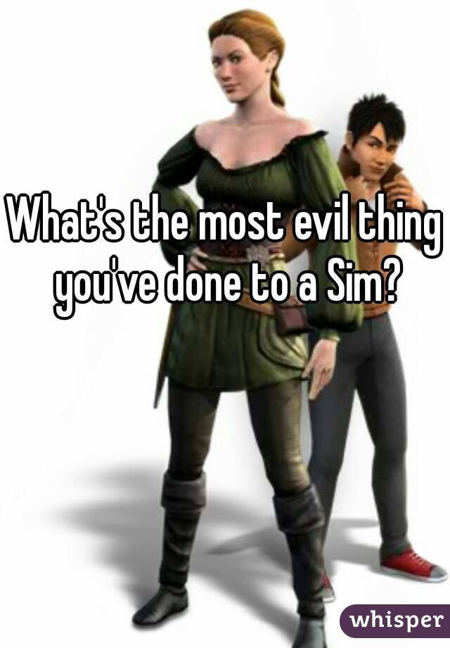 What's the most evil thing you've done to a Sim?