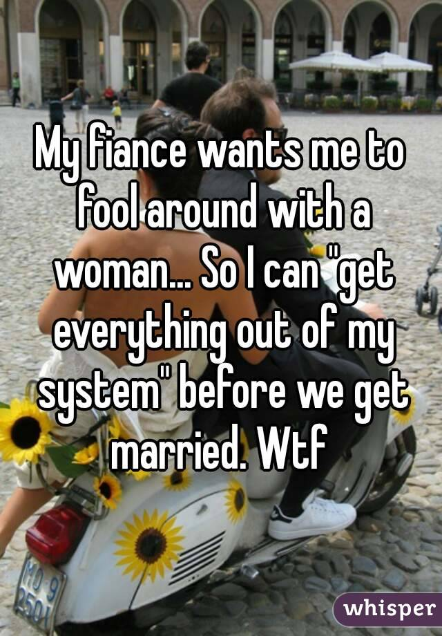 "My fiance wants me to fool around with a woman... So I can ""get everything out of my system"" before we get married. Wtf"
