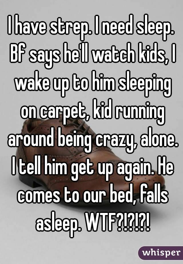 I have strep. I need sleep. Bf says he'll watch kids, I wake up to him sleeping on carpet, kid running around being crazy, alone. I tell him get up again. He comes to our bed, falls asleep. WTF?!?!?!