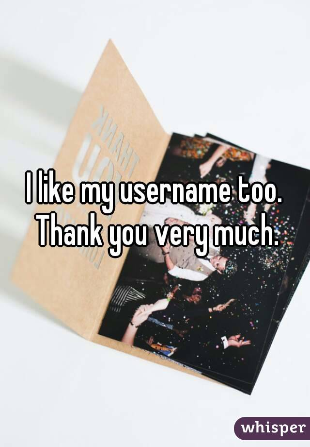 I like my username too. Thank you very much.