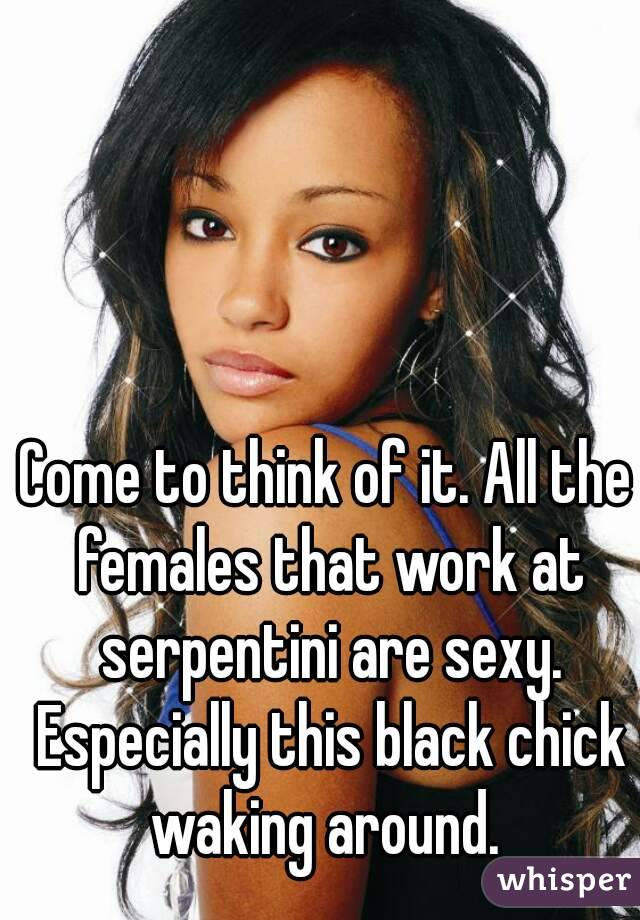 Come to think of it. All the females that work at serpentini are sexy. Especially this black chick waking around.