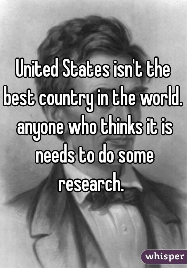 United States isn't the best country in the world.  anyone who thinks it is needs to do some research.
