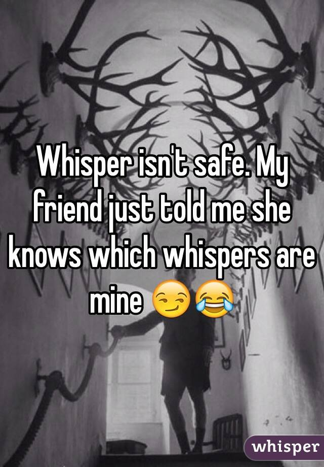 Whisper isn't safe. My friend just told me she knows which whispers are mine 😏😂