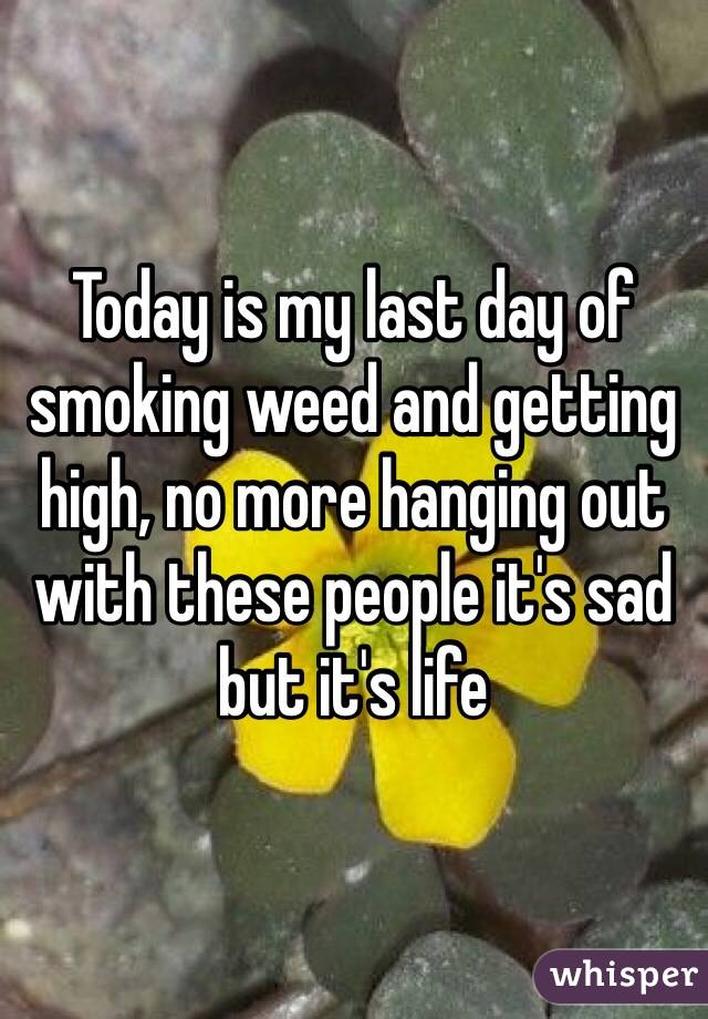 Today is my last day of smoking weed and getting high, no more hanging out with these people it's sad but it's life
