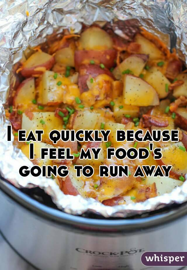 I eat quickly because I feel my food's going to run away