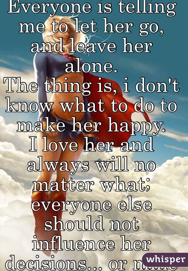 Everyone is telling me to let her go, and leave her alone. The thing is, i don't know what to do to make her happy. I love her and always will no matter what; everyone else should not influence her decisions... or mine