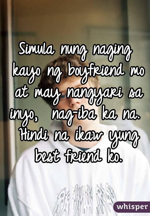 Simula nung naging kayo ng boyfriend mo at may nangyari sa inyo,  nag-iba ka na.  Hindi na ikaw yung best friend ko.