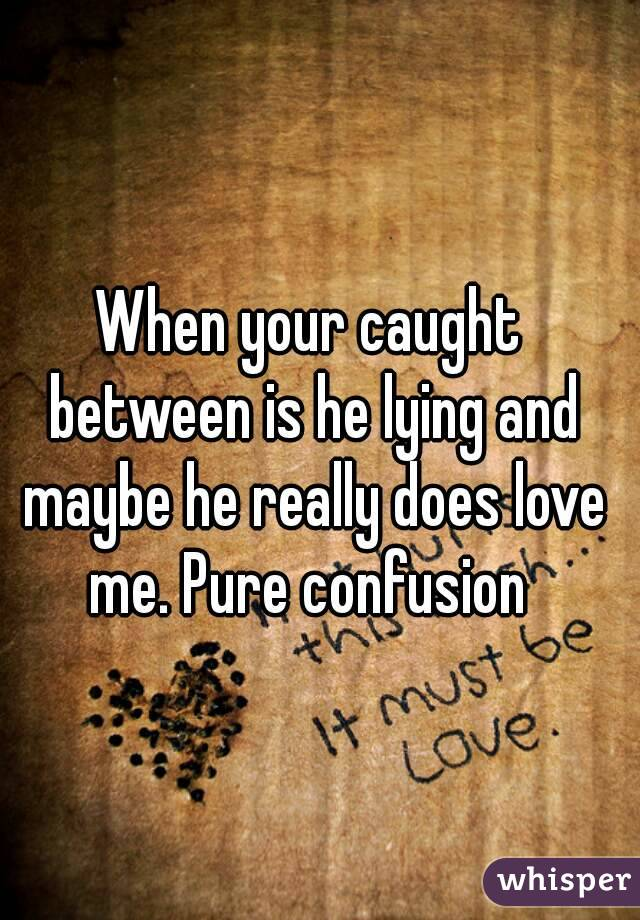When your caught between is he lying and maybe he really does love me. Pure confusion