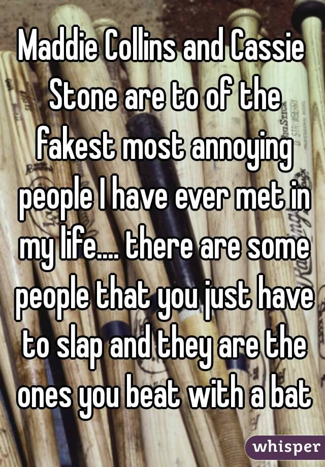 Maddie Collins and Cassie Stone are to of the fakest most annoying people I have ever met in my life.... there are some people that you just have to slap and they are the ones you beat with a bat