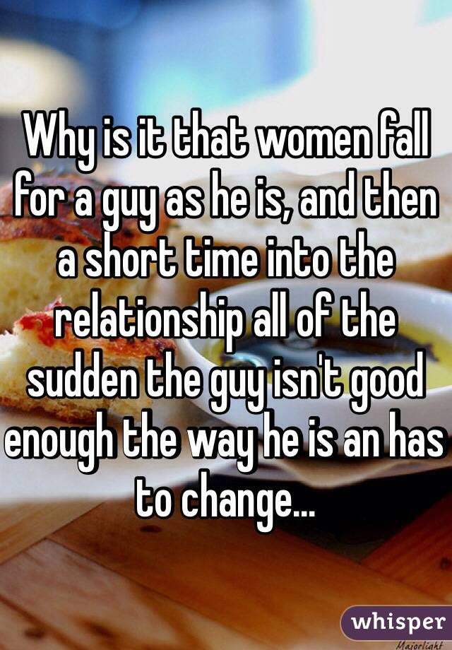 Why is it that women fall for a guy as he is, and then a short time into the relationship all of the sudden the guy isn't good enough the way he is an has to change...