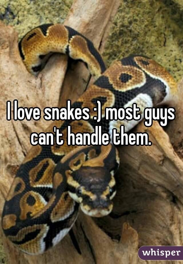 I love snakes :) most guys can't handle them.