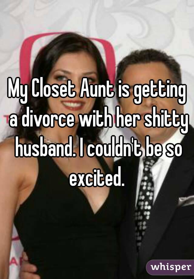My Closet Aunt is getting a divorce with her shitty husband. I couldn't be so excited.