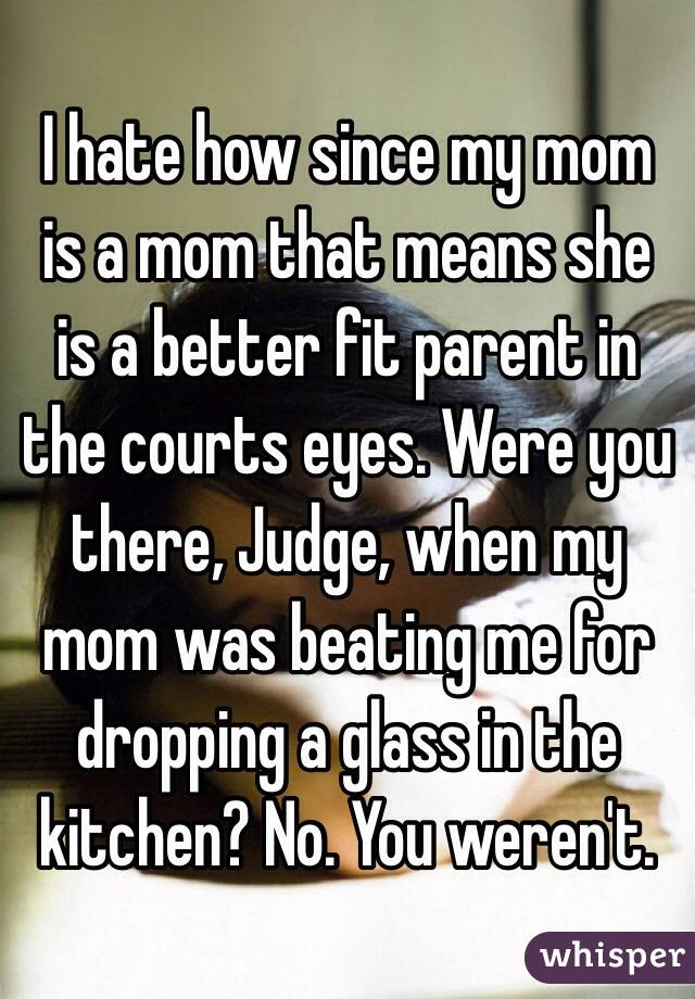 I hate how since my mom is a mom that means she is a better fit parent in the courts eyes. Were you there, Judge, when my mom was beating me for dropping a glass in the kitchen? No. You weren't.