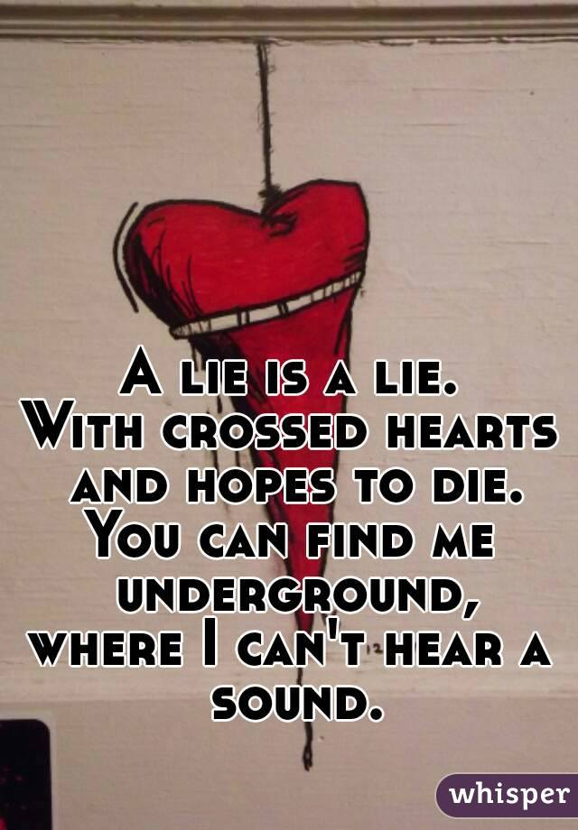 A lie is a lie. With crossed hearts and hopes to die. You can find me underground, where I can't hear a sound.