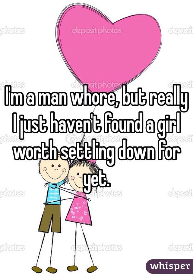I'm a man whore, but really I just haven't found a girl worth settling down for yet.