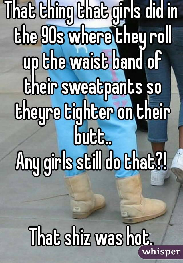 That thing that girls did in the 90s where they roll up the waist band of their sweatpants so theyre tighter on their butt.. Any girls still do that?!   That shiz was hot.