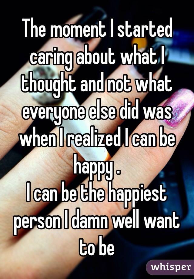 The moment I started caring about what I thought and not what everyone else did was when I realized I can be happy . I can be the happiest person I damn well want to be