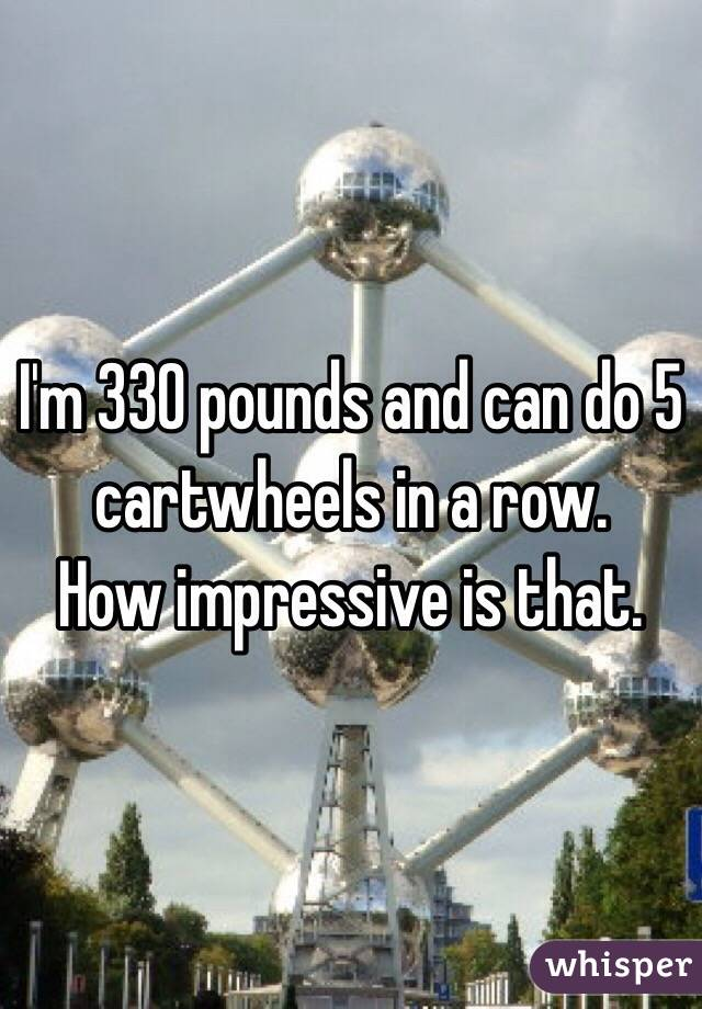 I'm 330 pounds and can do 5 cartwheels in a row.   How impressive is that.