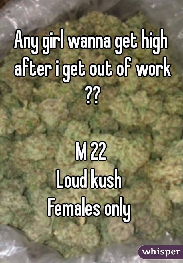 Any girl wanna get high after i get out of work ??  M 22 Loud kush  Females only