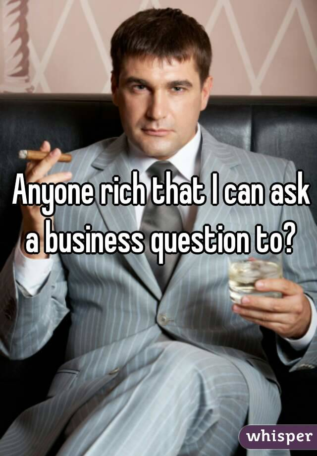 Anyone rich that I can ask a business question to?