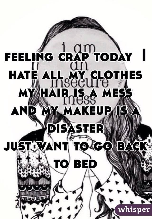 feeling crap today  I hate all my clothes  my hair is a mess and my makeup is a disaster  just want to go back to bed