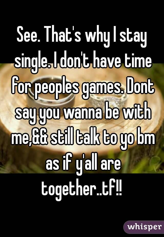 See. That's why I stay single. I don't have time for peoples games. Dont say you wanna be with me,&& still talk to yo bm as if y'all are together..tf!!