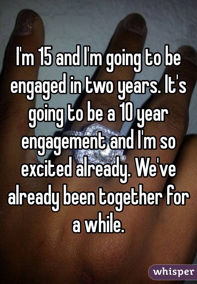 I'm 15 and I'm going to be engaged in two years. It's going to be a 10 year engagement and I'm so excited already. We've already been together for a while.