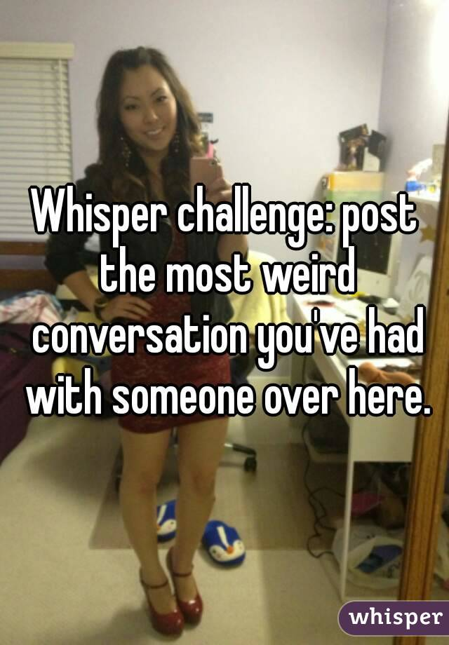 Whisper challenge: post the most weird conversation you've had with someone over here.