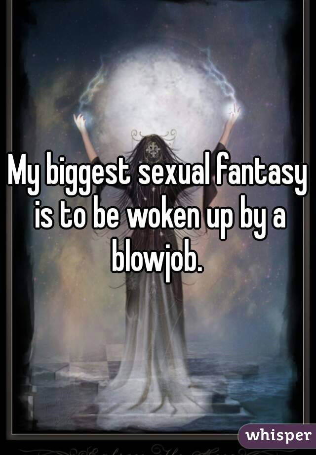 My biggest sexual fantasy is to be woken up by a blowjob.
