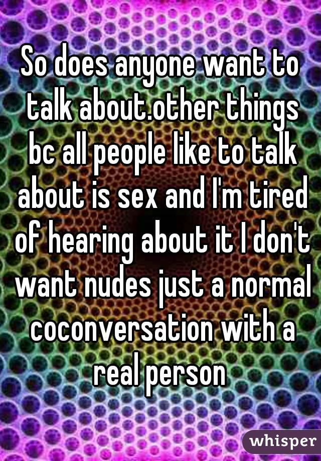 So does anyone want to talk about.other things bc all people like to talk about is sex and I'm tired of hearing about it I don't want nudes just a normal coconversation with a real person