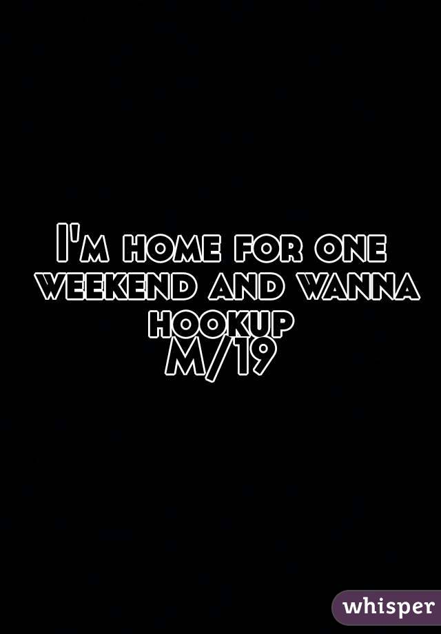I'm home for one weekend and wanna hookup  M/19