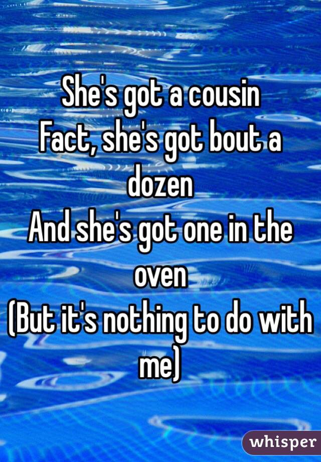 She's got a cousin Fact, she's got bout a dozen And she's got one in the oven (But it's nothing to do with me)