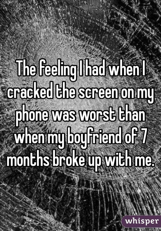 The feeling I had when I cracked the screen on my phone was worst than when my boyfriend of 7 months broke up with me.